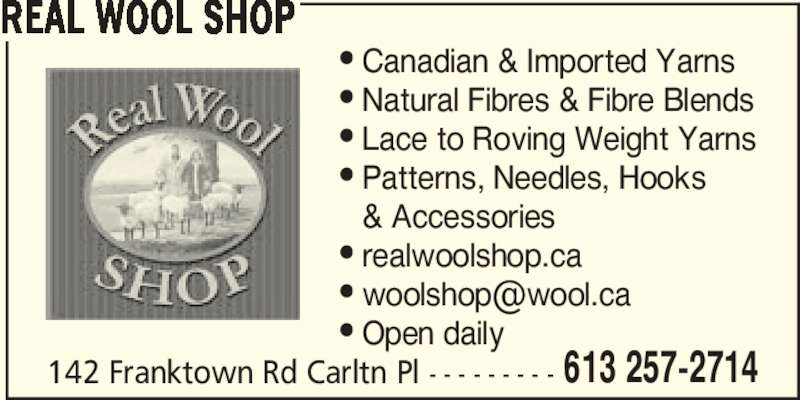 Real Wool Shop (613-257-2714) - Display Ad - REAL WOOL SHOP 142 Franktown Rd Carltn Pl - - - - - - - - - • Canadian & Imported Yarns • Natural Fibres & Fibre Blends • Lace to Roving Weight Yarns • Patterns, Needles, Hooks   & Accessories • realwoolshop.ca • Open daily 613 257-2714 REAL WOOL SHOP 142 Franktown Rd Carltn Pl - - - - - - - - - • Canadian & Imported Yarns • Natural Fibres & Fibre Blends • Lace to Roving Weight Yarns • Patterns, Needles, Hooks   & Accessories • realwoolshop.ca • Open daily 613 257-2714
