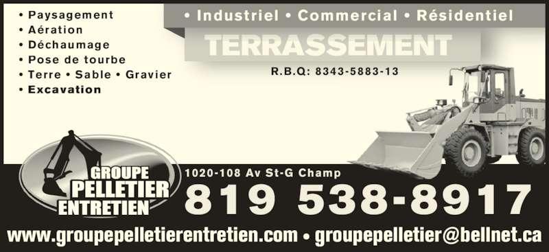 Groupe Pelletier Entretien (819-538-8917) - Annonce illustrée======= - •  Paysagement • Aération • Déchaumage • Pose de tourbe • Terre •  Sable •  Gravier •  Excavation www.groupepelletierentretien.com TERRASSEMENT •  Industriel  •  Commercial  •  Résidentiel 1020-108 Av St-G Champ 819 538-8917 R.B.Q: 8343-5883-13