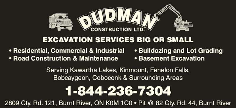 Dudman Construction Limited (705-488-2377) - Display Ad - EXCAVATION SERVICES BIG OR SMALL • Residential, Commercial & Industrial • Road Construction & Maintenance • Bulldozing and Lot Grading • Basement Excavation Bobcaygeon, Coboconk & Surrounding Areas Serving Kawartha Lakes, Kinmount, Fenelon Falls, 1-844-236-7304 EXCAVATION SERVICES BIG OR SMALL • Residential, Commercial & Industrial • Road Construction & Maintenance • Bulldozing and Lot Grading • Basement Excavation Serving Kawartha Lakes, Kinmount, Fenelon Falls, Bobcaygeon, Coboconk & Surrounding Areas 1-844-236-7304