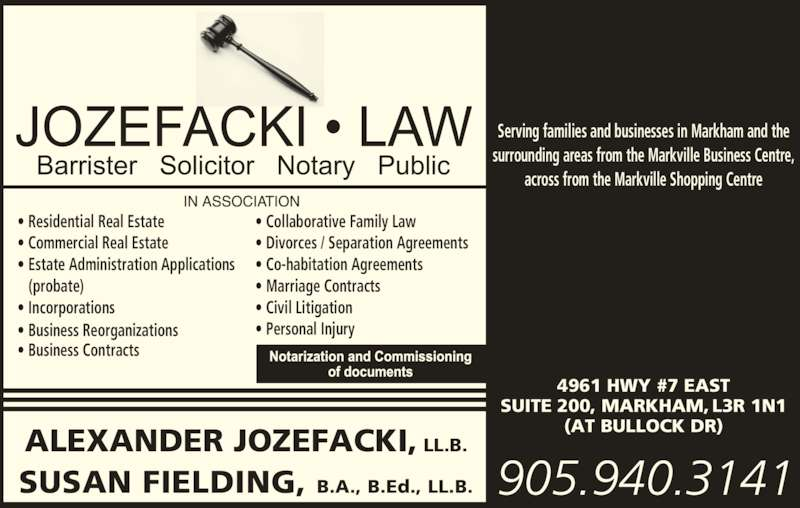 Alexander Jozefacki (905-940-3141) - Display Ad - Serving families and businesses in Markham and the surrounding areas from the Markville Business Centre, across from the Markville Shopping Centre • Residential Real Estate • Commercial Real Estate • Estate Administration Applications    (probate) • Incorporations • Business Reorganizations • Business Contracts • Collaborative Family Law • Divorces / Separation Agreements • Co-habitation Agreements • Marriage Contracts • Civil Litigation • Personal Injury ALEXANDER JOZEFACKI, LL.B. SUSAN FIELDING, B.A., B.Ed., LL.B. 905.940.3141 4961 HWY #7 EAST SUITE 200, MARKHAM, L3R 1N1 (AT BULLOCK DR)