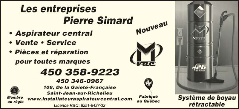 Pierre Simard (450-358-9223) - Annonce illustrée======= - • Aspirateur central • Vente • Service • Pièces et réparation    pour toutes marques 450 346-0967 108, De la Gaieté-Française Saint-Jean-sur-Richelieu www.installateuraspirateurcentral.com Système de boyau rétractable Nou veau 450 358-9223 Les entreprises Pierre Simard Licence RBQ: 8351-6427-33