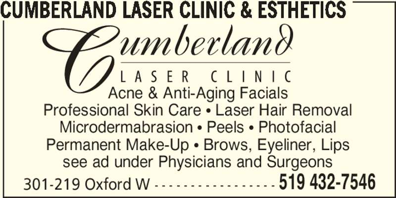 Cumberland Laser Clinic (519-432-7546) - Display Ad - Permanent Make-Up π Brows, Eyeliner, Lips see ad under Physicians and Surgeons CUMBERLAND LASER CLINIC & ESTHETICS 301-219 Oxford W - - - - - - - - - - - - - - - - - 519 432-7546 Acne & Anti-Aging Facials Professional Skin Care π Laser Hair Removal Microdermabrasion π Peels π Photofacial