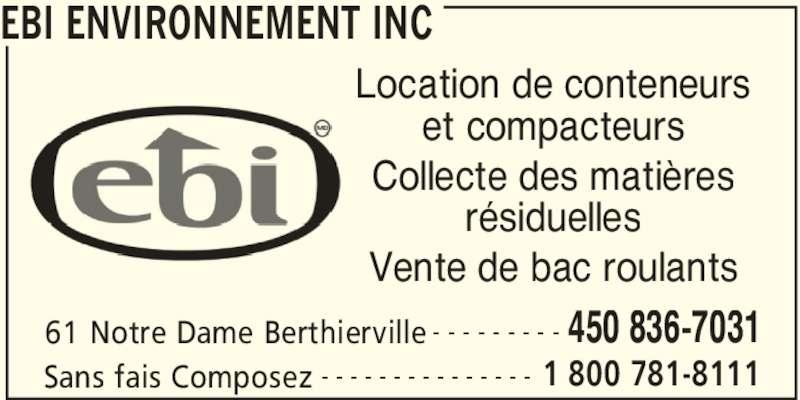 EBI Environnement Inc (450-836-7031) - Annonce illustrée======= - EBI ENVIRONNEMENT INC 61 Notre Dame Berthierville 450 836-7031- - - - - - - - - Sans fais Composez 1 800 781-8111- - - - - - - - - - - - - - - Location de conteneurs et compacteurs Collecte des matières résiduelles Vente de bac roulants