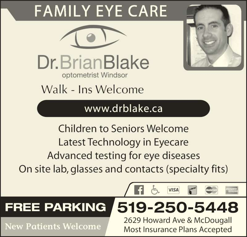 Blake Brian Dr (519-250-5448) - Display Ad - www.drblake.ca New Patients Welcome Children to Seniors Welcome Latest Technology in Eyecare Advanced testing for eye diseases On site lab, glasses and contacts (specialty fits) FREE PARKING 519-250-5448 2629 Howard Ave & McDougall Most Insurance Plans Accepted FAMILY EYE CARE Walk - Ins Welcome
