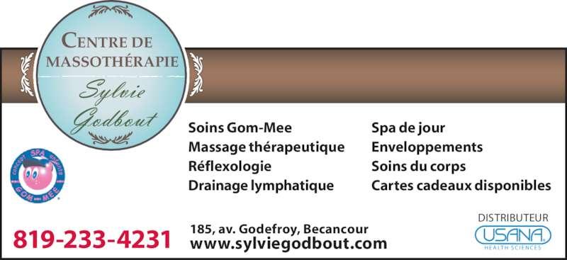 Massothérapie Sylvie Godbout (819-233-4231) - Annonce illustrée======= - 185, av. Godefroy, Becancour www.sylviegodbout.com Soins Gom-Mee Massage thérapeutique Réflexologie Drainage lymphatique Spa de jour Enveloppements Soins du corps Cartes cadeaux disponibles H E A LT H  S C I E N C E S DISTRIBUTEUR 819-233-4231 MASSOTHÉRAPIE CENTRE DE