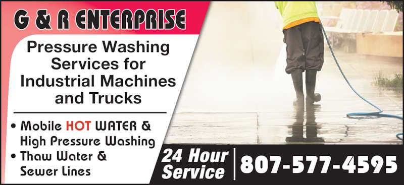 G & R Enterprises (807-577-4595) - Display Ad - 807-577-4595 • Mobile HOT WATER & High Pressure Washing • Thaw Water & Sewer Lines 24 Hour Service Pressure Washing Services for Industrial Machines and Trucks