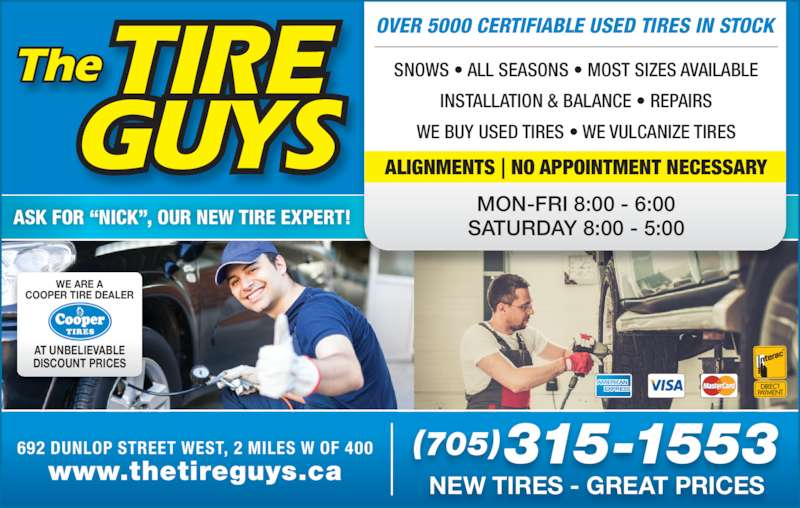 "The Tire Guys (705-721-0264) - Display Ad - OVER 5000 CERTIFIABLE USED TIRES IN STOCK MON-FRI 8:00 - 6:00 SATURDAY 8:00 - 5:00 WE ARE A COOPER TIRE DEALER AT UNBELIEVABLE DISCOUNT PRICES SNOWS • ALL SEASONS • MOST SIZES AVAILABLE INSTALLATION & BALANCE • REPAIRS WE BUY USED TIRES • WE VULCANIZE TIRES ALIGNMENTS | NO APPOINTMENT NECESSARY (705)315-1553 NEW TIRES - GREAT PRICESwww.thetireguys.ca 692 DUNLOP STREET WEST, 2 MILES W OF 400 ASK FOR ""NICK"", OUR NEW TIRE EXPERT!"