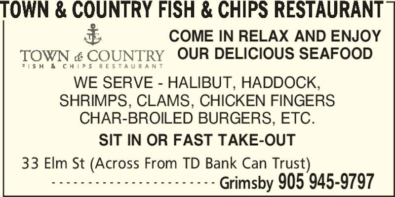 Town & Country Fish & Chips Restaurant (905-945-9797) - Display Ad - CHAR-BROILED BURGERS, ETC. SIT IN OR FAST TAKE-OUT 33 Elm St (Across From TD Bank Can Trust)      - - - - - - - - - - - - - - - - - - - - - - - Grimsby 905 945-9797 COME IN RELAX AND ENJOY OUR DELICIOUS SEAFOOD SHRIMPS, CLAMS, CHICKEN FINGERS TOWN & COUNTRY FISH & CHIPS RESTAURANT WE SERVE - HALIBUT, HADDOCK,