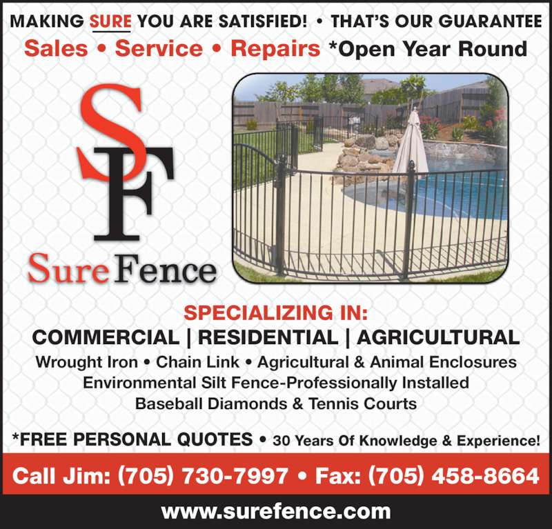 Sure Fence (705-730-7997) - Display Ad - Wrought Iron • Chain Link • Agricultural & Animal Enclosures Environmental Silt Fence-Professionally Installed Baseball Diamonds & Tennis Courts SPECIALIZING IN: COMMERCIAL | RESIDENTIAL | AGRICULTURAL *FREE PERSONAL QUOTES • 30 Years Of Knowledge & Experience! Sales • Service • Repairs *Open Year Round MAKING SURE YOU ARE SATISFIED! • THAT'S OUR GUARANTEE Call Jim: (705) 730-7997 • Fax: (705) 458-8664 www.surefence.com