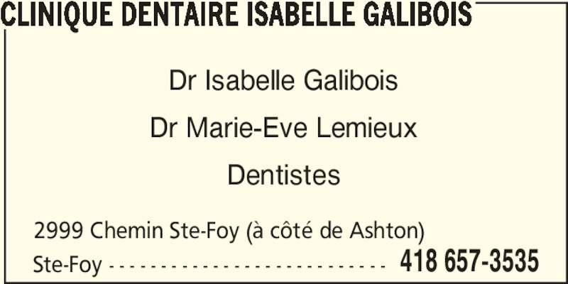 Clinique Dentaire Isabelle Galibois (418-657-3535) - Annonce illustrée======= - CLINIQUE DENTAIRE ISABELLE GALIBOIS Ste-Foy - - - - - - - - - - - - - - - - - - - - - - - - - - - 2999 Chemin Ste-Foy (à côté de Ashton) 418 657-3535 Dr Isabelle Galibois Dr Marie-Eve Lemieux Dentistes