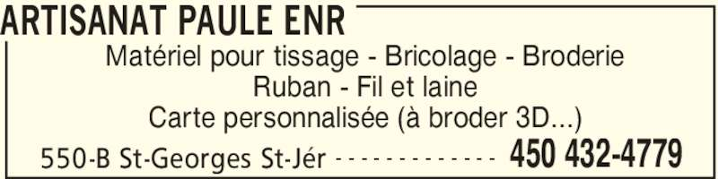 Artisanat Paule Enr (450-432-4779) - Annonce illustrée======= - ARTISANAT PAULE ENR 550-B St-Georges St-Jér 450 432-4779- - - - - - - - - - - - - Matériel pour tissage - Bricolage - Broderie Ruban - Fil et laine Carte personnalisée (à broder 3D...)