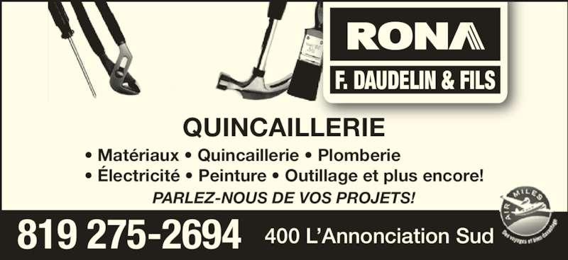 Rona (819-275-2694) - Annonce illustrée======= - QUINCAILLERIE PARLEZ-NOUS DE VOS PROJETS! 819 275-2694 400 L'Annonciation Sud F. DAUDELIN & FILS • Matériaux • Quincaillerie • Plomberie • Électricité • Peinture • Outillage et plus encore! QUINCAILLERIE PARLEZ-NOUS DE VOS PROJETS! 819 275-2694 400 L'Annonciation Sud F. DAUDELIN & FILS • Matériaux • Quincaillerie • Plomberie • Électricité • Peinture • Outillage et plus encore!