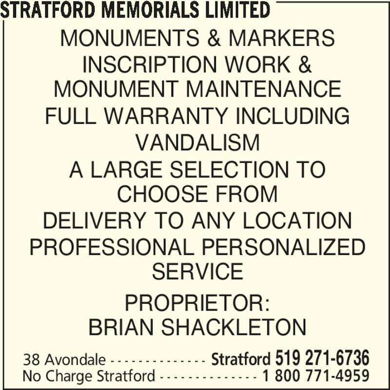 Stratford Memorials Limited (519-271-6736) - Display Ad - MONUMENTS & MARKERS INSCRIPTION WORK & MONUMENT MAINTENANCE FULL WARRANTY INCLUDING VANDALISM A LARGE SELECTION TO CHOOSE FROM DELIVERY TO ANY LOCATION PROFESSIONAL PERSONALIZED SERVICE PROPRIETOR: BRIAN SHACKLETON STRATFORD MEMORIALS LIMITED 38 Avondale - - - - - - - - - - - - - - Stratford 519 271-6736 No Charge Stratford - - - - - - - - - - - - - - 1 800 771-4959