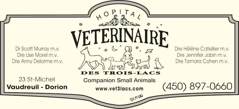 Hôpital Vétérinaire des Trois Lacs (450-424-2424) - Annonce illustrée======= - Companion Small Animals23 St-Michel Vaudreuil - Dorion (450) 897-0660www.vet3lacs.com Dr Scott Murray m.v. Dre Lise Morel m.v. Dre Anny Delorme m.v. Dre Hélène Catellier m.v. Dre Jennifer Jobin m.v. Dre Tamara Cohen m.v.