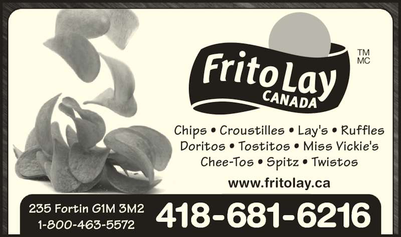 Frito Lay Canada (418-681-6216) - Annonce illustrée======= - Chips • Croustilles • Lay's • Ruffles Doritos • Tostitos • Miss Vickie's Chee-Tos • Spitz • Twistos 1-800-463-5572 418-681-6216 www.fritolay.ca 235 Fortin G1M 3M2