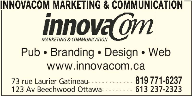 InnovaCom Marketing & Communication (819-771-6237) - Display Ad - Pub π Branding π Design π Web www.innovacom.ca 73 rue Laurier Gatineau- - - - - - - - - - - - - 819 771-6237 123 Av Beechwood Ottawa- - - - - - - - - 613 237-2323 INNOVACOM MARKETING & COMMUNICATION Pub π Branding π Design π Web www.innovacom.ca 73 rue Laurier Gatineau- - - - - - - - - - - - - 819 771-6237 123 Av Beechwood Ottawa- - - - - - - - - 613 237-2323 INNOVACOM MARKETING & COMMUNICATION