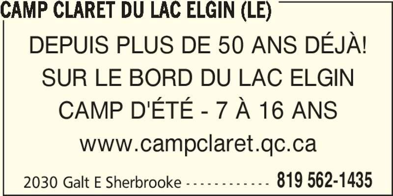 Le Camp Claret Du Lac Elgin (819-562-1435) - Annonce illustrée======= - 2030 Galt E Sherbrooke - - - - - - - - - - - - 819 562-1435 CAMP CLARET DU LAC ELGIN (LE) DEPUIS PLUS DE 50 ANS DÉJÀ! SUR LE BORD DU LAC ELGIN CAMP D'ÉTÉ - 7 À 16 ANS www.campclaret.qc.ca