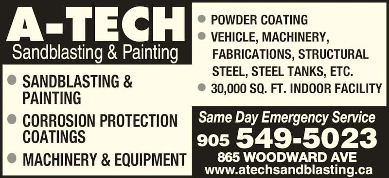 A Tech Sandblasting & Painting (905-549-5023) - Display Ad - Sandblasting & Painting Same Day Emergency Service 905 549-5023 www.atechsandblasting.ca 865 WOODWARD AVE • POWDER COATING • VEHICLE, MACHINERY,       FABRICATIONS, STRUCTURAL       STEEL, STEEL TANKS, ETC. • 30,000 SQ. FT. INDOOR FACILITY• SANDBLASTING &  • CORROSION PROTECTION  • MACHINERY & EQUIPMENT COATINGS PAINTING