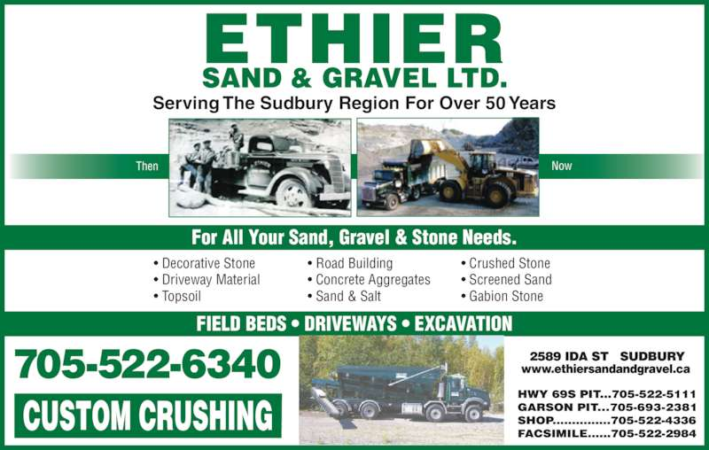 Ethier Sand & Gravel Ltd (705-522-6340) - Display Ad - • Decorative Stone Then Now • Driveway Material • Topsoil • Road Building • Concrete Aggregates • Sand & Salt • Crushed Stone • Screened Sand • Gabion Stone For All Your Sand, Gravel & Stone Needs. FIELD BEDS • DRIVEWAYS • EXCAVATION Serving The Sudbury Region For Over 50 Years
