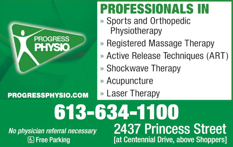 Progress Physiotherapy (613-634-1100) - Display Ad - PROGRESSPHYSIO.COM No physician referral necessary Free Parking 613-634-1100 2437 Princess Street  [at Centennial Drive, above Shoppers] PROFESSIONALS IN  » Sports and Orthopedic     Physiotherapy » Registered Massage Therapy » Active Release Techniques (ART) » Shockwave Therapy » Acupuncture » Laser Therapy