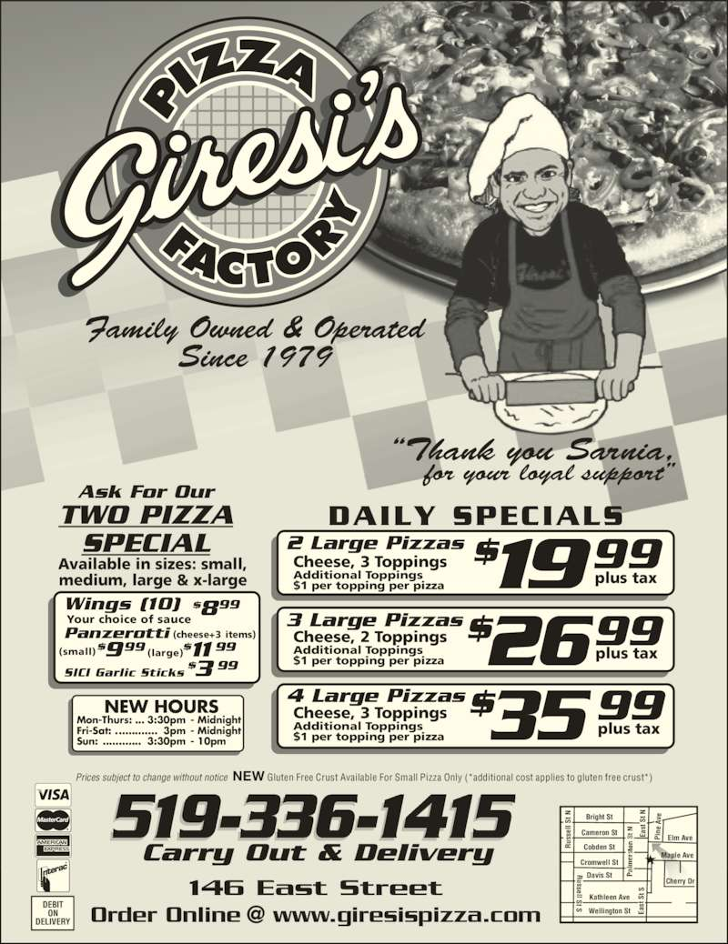 "Giresi's Pizza Factory (519-336-1415) - Display Ad - 3 Large Pizzas Cheese, 2 Toppings Additional Toppings $1 per topping per pizza $2699plus tax 4 Large Pizzas Cheese, 3 Toppings Additional Toppings $1 per topping per pizza $35 99plus tax Your choice of sauce (cheese+3 items) Wings (10) Ask For Our TWO PIZZA SPECIAL Panzerotti SICI Garlic Sticks $899 $3 99 $$ 11 99(large)999(small) Wellington St Kathleen Ave Davis St Cromwell St Cobden St Cameron St Maple Ave Cherry Dr Elm Ave Bright St us se ll  St  N ""Thank you Sarnia, ussell St S Ea st  S t N Ea st  S t S Pi ne  A ve519-336-1415 DAILY SPECIALS Available in sizes: small, medium, large & x-large DEBIT ON Prices subject to change without notice  NEW Gluten Free Crust Available For Small Pizza Only (*additional cost applies to gluten free crust*) RR us se ll  St  N Ea st  S t N DELIVERY 146 East Street NEW HOURS Mon-Thurs: ... 3:30pm  - Midnight Fri-Sat: .............  3pm  - Midnight Sun: ............  3:30pm  - 10pm Carry Out & Delivery     for your loyal support"" Family Owned & Operated Since 1979 Cheese, 3 Toppings Additional Toppings $1 per topping per pizza 2 Large Pizzas $1999plus tax"