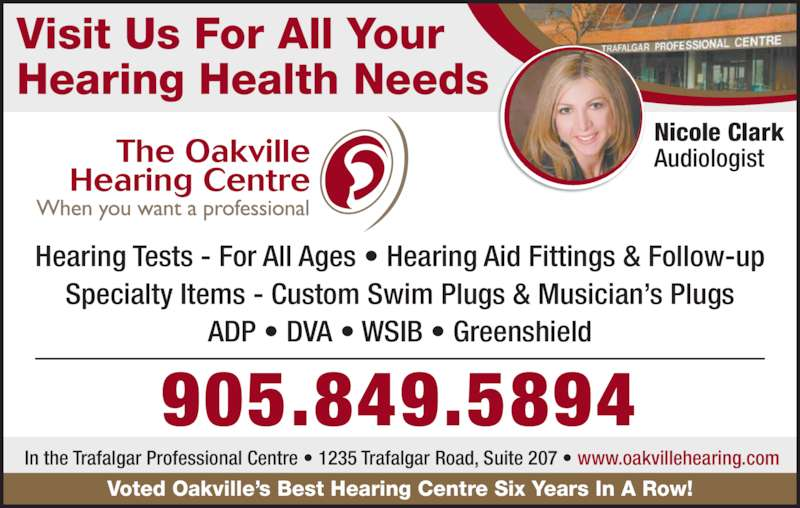 Oakville Hearing Centre (905-849-5894) - Display Ad - Visit Us For All Your Hearing Health Needs Hearing Tests - For All Ages • Hearing Aid Fittings & Follow-up Specialty Items - Custom Swim Plugs & Musician's Plugs ADP • DVA • WSIB • Greenshield Nicole Clark Audiologist 905.849.5894 Voted Oakville's Best Hearing Centre Six Years In A Row! In the Trafalgar Professional Centre • 1235 Trafalgar Road, Suite 207 • www.oakvillehearing.com