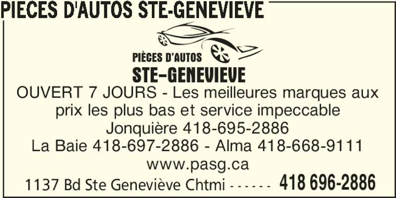 Pièces D'Autos Ste-Geneviève (418-696-2886) - Annonce illustrée======= - PIECES D'AUTOS STE-GENEVIEVE OUVERT 7 JOURS - Les meilleures marques aux prix les plus bas et service impeccable Jonquière 418-695-2886 La Baie 418-697-2886 - Alma 418-668-9111 www.pasg.ca 1137 Bd Ste Geneviève Chtmi - - - - - - 418 696-2886