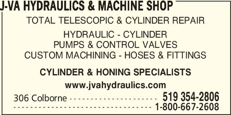 J-VA Hydraulics & Machine Shop (519-354-2806) - Display Ad - J-VA HYDRAULICS & MACHINE SHOP 306 Colborne - - - - - - - - - - - - - - - - - - - - - 519 354-2806 - - - - - - - - - - - - - - - - - - - - - - - - - - - - - - - - - 1-800-667-2608 TOTAL TELESCOPIC & CYLINDER REPAIR HYDRAULIC - CYLINDER PUMPS & CONTROL VALVES CUSTOM MACHINING - HOSES & FITTINGS CYLINDER & HONING SPECIALISTS www.jvahydraulics.com