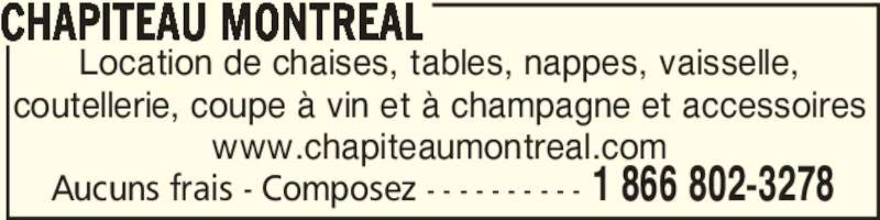 Chapiteau Montréal Inc (1-855-576-1578) - Annonce illustrée======= - coutellerie, coupe à vin et à champagne et accessoires www.chapiteaumontreal.com CHAPITEAU MONTREAL Aucuns frais - Composez - - - - - - - - - - 1 866 802-3278 Location de chaises, tables, nappes, vaisselle,
