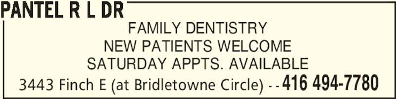 Pantel R L Dr (416-494-7780) - Display Ad - 3443 Finch E (at Bridletowne Circle) - - 416 494-7780 FAMILY DENTISTRY NEW PATIENTS WELCOME SATURDAY APPTS. AVAILABLE PANTEL R L DR