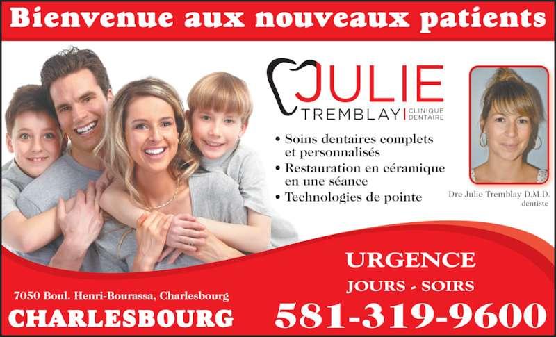 Clinique Dentaire Julie Tremblay Inc (418-626-3148) - Annonce illustrée======= - • Soins dentaires complets  et personnalisés • Restauration en céramique  en une séance • Technologies de pointe Bienvenue aux nouveaux patients CHARLESBOURG Dre Julie Tremblay D.M.D. dentiste  581-319-9600 JOURS - SOIRS URGENCE 7050 Boul. Henri-Bourassa, Charlesbourg