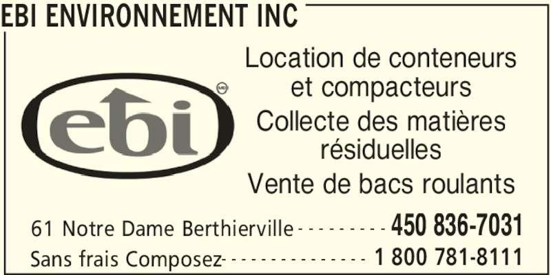 EBI Environnement Inc (450-836-7031) - Annonce illustrée======= - Vente de bacs roulants EBI ENVIRONNEMENT INC 61 Notre Dame Berthierville 450 836-7031- - - - - - - - - Sans frais Composez 1 800 781-8111- - - - - - - - - - - - - - - Location de conteneurs et compacteurs Collecte des matières résiduelles