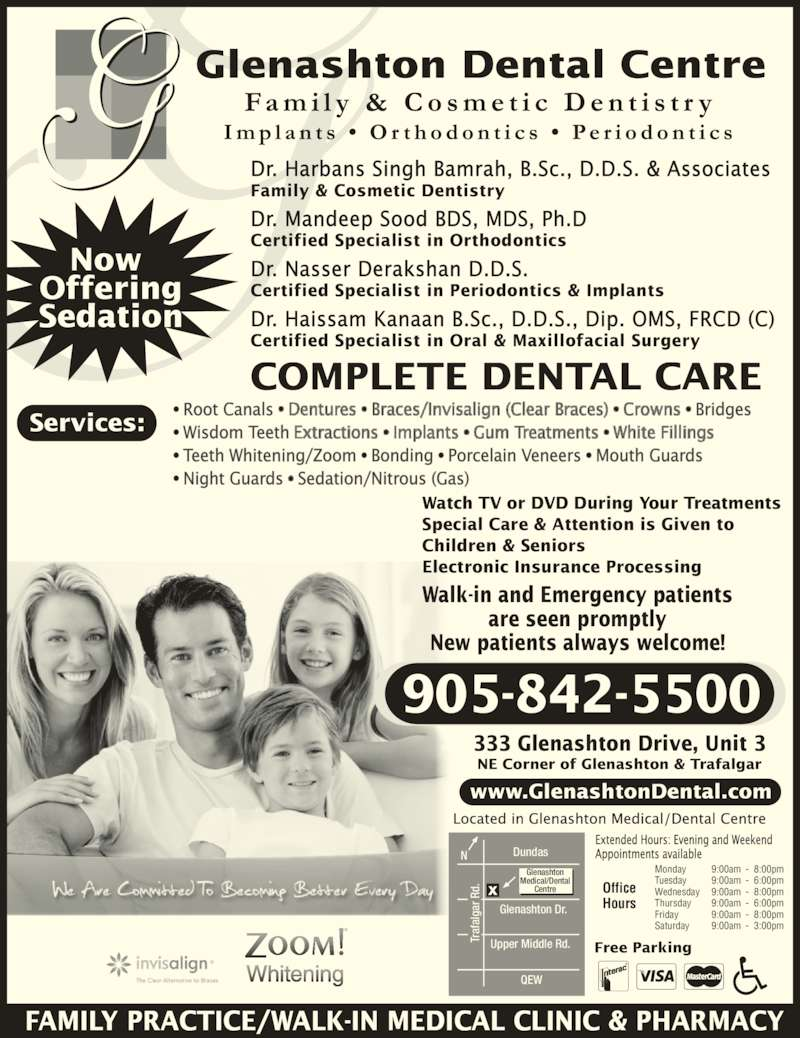 Glenashton Dental Centre (9058425500) - Display Ad - Services: 905-842-5500 COMPLETE DENTAL CARE Monday Tuesday Wednesday Thursday Friday Saturday Office Hours Dundas 9:00am 9:00am 9:00am 9:00am 9:00am 9:00am 8:00pm 6:00pm 8:00pm 6:00pm 8:00pm 3:00pm Tr af al ga r R d. Glenashton Dr. Upper Middle Rd. Glenashton Medical/Dental Centre QEW 333 Glenashton Drive, Unit 3 NE Corner of Glenashton & Trafalgar Walk-in and Emergency patients are seen promptly New patients always welcome! Watch TV or DVD During Your Treatments Special Care & Attention is Given to Children & Seniors Electronic Insurance Processing Free Parking www.GlenashtonDental.com • Root Canals Bridges • Wisdom Teeth • Teeth Whitening/Zoom • Bonding • Porcelain Veneers • Mouth Guards  • Night Guards Sedation/Nitrous (Gas) Dr. Harbans Singh Bamrah, B.Sc., D.D.S. & Associates Dr. Mandeep Sood BDS, MDS, Ph.D Certified Specialist in Orthodontics Dr. Nasser Derakshan D.D.S. Certified Specialist in Periodontics & Implants Dr. Haissam Kanaan B.Sc., D.D.S., Dip. OMS, FRCD (C) Certified Specialist in Oral & Maxillofacial Surgery FAMILY PRACTICE/WALK-IN MEDICAL CLINIC & PHARMACY Now  Offering Sedation Tr af al ga r R d. Tr af al ga r R Family & Cosmetic Dentistry