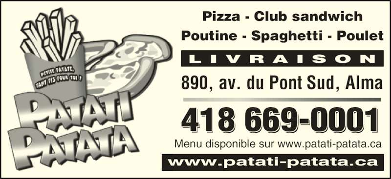 Patati-Patata Restaurant (418-669-0001) - Annonce illustrée======= - L I V R A I S O N www.patati-patata.ca Pizza - Club sandwich Poutine - Spaghetti - Poulet 418 669-0001 890, av. du Pont Sud, Alma Menu disponible sur www.patati-patata.ca