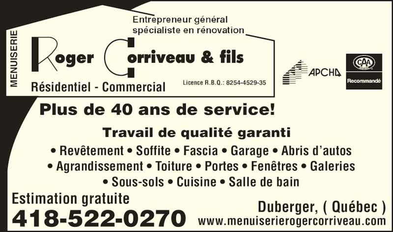 Corriveau Roger & Fils (418-522-0270) - Annonce illustrée======= - SE RI Licence R.B.Q.: 8254-4529-35Résidentiel - Commercial Estimation gratuite EN UI SE RI • Revêtement • Soffite • Fascia • Garage • Abris d'autos • Agrandissement • Toiture • Portes • Fenêtres • Galeries • Sous-sols • Cuisine • Salle de bain Duberger, ( Québec ) www.menuiserierogercorriveau.com Travail de qualité garanti 418-522-0270 Plus de 40 ans de service! EN UI