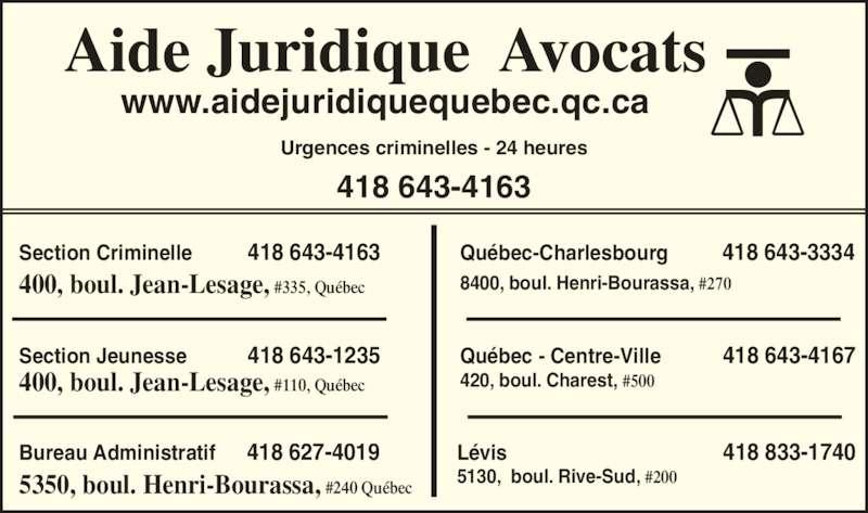 Aide Juridique (418-643-4163) - Annonce illustrée======= - Aide Juridique  Avocats www.aidejuridiquequebec.qc.ca Urgences criminelles - 24 heures 418 643-4163 Bureau Administratif     418 627-4019 5350, boul. Henri-Bourassa, #240 Québec Section Jeunesse           418 643-1235 400, boul. Jean-Lesage, #110, Québec Section Criminelle          418 643-4163 400, boul. Jean-Lesage, #335, Québec Québec - Centre-Ville           418 643-4167 420, boul. Charest, #500 Québec-Charlesbourg          418 643-3334 8400, boul. Henri-Bourassa, #270 Lévis                                       418 833-1740 5130,  boul. Rive-Sud, #200