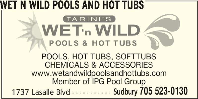 Wet N Wild Pools and Hot Tubs (705-523-0130) - Display Ad - Member of IPG Pool Group 1737 Lasalle Blvd - - - - - - - - - - - Sudbury 705 523-0130 WET N WILD POOLS AND HOT TUBS POOLS, HOT TUBS, SOFTTUBS CHEMICALS & ACCESSORIES www.wetandwildpoolsandhottubs.com