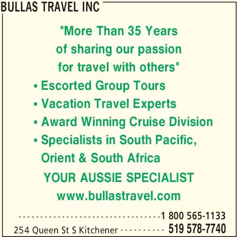 "Bullas Travel Inc (519-578-7740) - Display Ad - BULLAS TRAVEL INC 254 Queen St S Kitchener 519 578-7740- - - - - - - - - -  1 800 565-1133- - - - - - - - - - - - - - - - - - - - - - - - - - - - - - - - - ""More Than 35 Years of sharing our passion www.bullastravel.com • Escorted Group Tours • Vacation Travel Experts • Award Winning Cruise Division • Specialists in South Pacific,   Orient & South Africa for travel with others"" YOUR AUSSIE SPECIALIST"