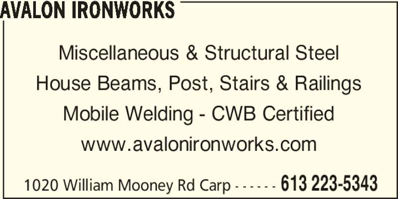 Avalon Ironworks (613-223-5343) - Display Ad - Miscellaneous & Structural Steel House Beams, Post, Stairs & Railings Mobile Welding - CWB Certified www.avalonironworks.com 1020 William Mooney Rd Carp - - - - - - 613 223-5343 AVALON IRONWORKS