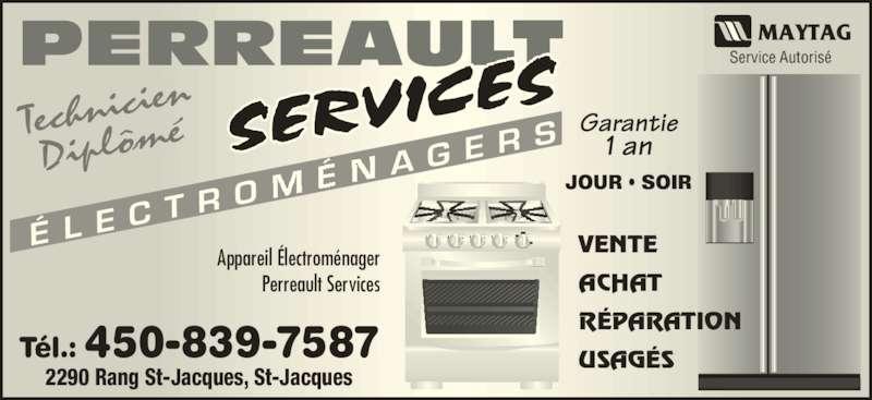 Perreault Services Electroménagers (450-753-3169) - Annonce illustrée======= - É L E C T R A G E R S Technici en Diplôm é ACHAT RÉPARATION USAGÉS   Appareil Électroménager Perreault Services JOUR • SOIR Garantie 1 an PERREAU Tél.: 450-839-7587 2290 Rang St-Jacques, St-Jacques Service Autorisé  VENTE