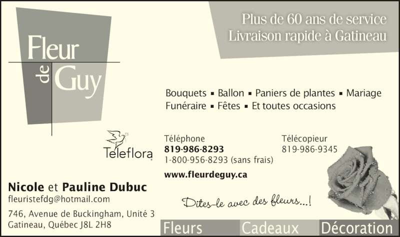 Fleur de Guy (819-986-8293) - Annonce illustrée======= - 746, Avenue de Buckingham, Unité 3 Gatineau, Québec J8L 2H8 Plus de 60 ans de service Livraison rapide à Gatineau Bouquets • Ballon • Paniers de plantes • Mariage Funéraire • Fêtes • Et toutes occasions Téléphone 819-986-8293 1-800-956-8293 (sans frais) www.fleurdeguy.ca Télécopieur 819-986-9345 Nicole et Pauline Dubuc Fleurs         Cadeaux     Décoration