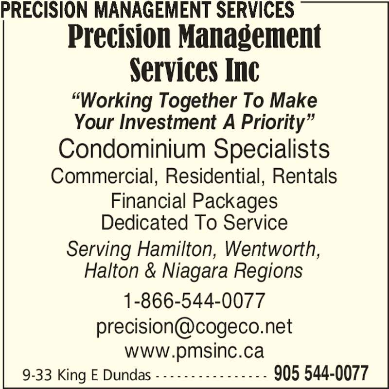 "Precision Management Services (905-544-0077) - Display Ad - 1-866-544-0077 PRECISION MANAGEMENT SERVICES 9-33 King E Dundas - - - - - - - - - - - - - - - - 905 544-0077 ""Working Together To Make Your Investment A Priority"" Condominium Specialists Serving Hamilton, Wentworth, Halton & Niagara Regions Financial Packages Dedicated To Service Commercial, Residential, Rentals www.pmsinc.ca"