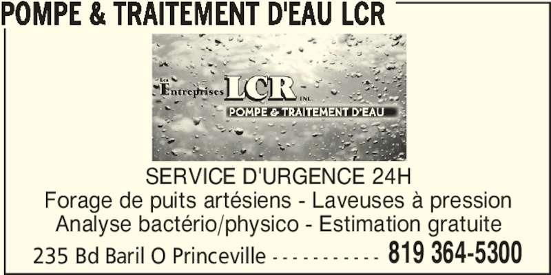 Pompe & Traitement d'Eau LCR (819-364-5300) - Annonce illustrée======= - 235 Bd Baril O Princeville - - - - - - - - - - - 819 364-5300 POMPE & TRAITEMENT D'EAU LCR SERVICE D'URGENCE 24H Forage de puits artésiens - Laveuses à pression Analyse bactério/physico - Estimation gratuite
