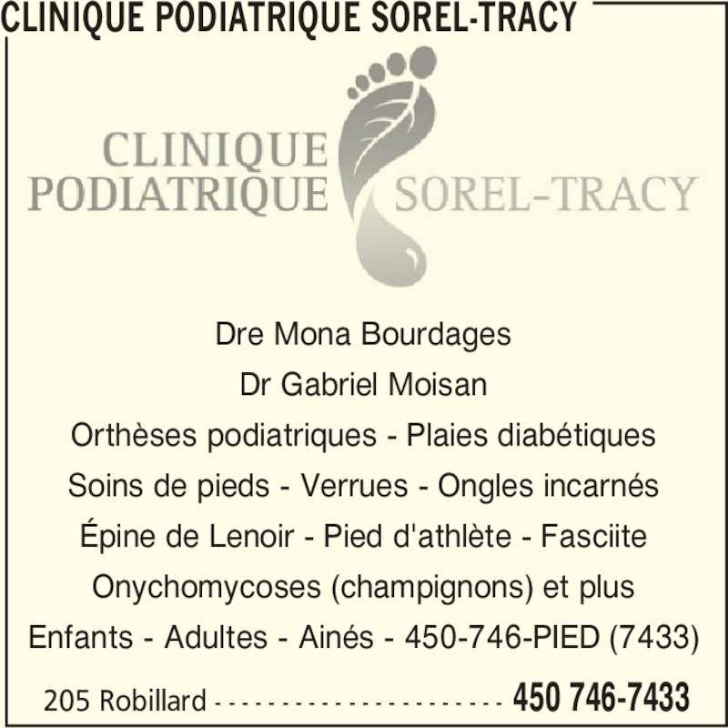 Clinique Podiatrique Sorel-Tracy (450-746-7433) - Annonce illustrée======= - 205 Robillard - - - - - - - - - - - - - - - - - - - - - - 450 746-7433 CLINIQUE PODIATRIQUE SOREL-TRACY Dre Mona Bourdages Dr Gabriel Moisan Orthèses podiatriques - Plaies diabétiques Soins de pieds - Verrues - Ongles incarnés Épine de Lenoir - Pied d'athlète - Fasciite Onychomycoses (champignons) et plus Enfants - Adultes - Ainés - 450-746-PIED (7433)