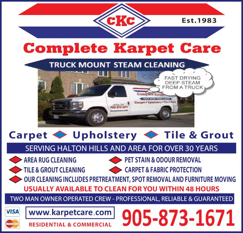Complete Karpet Care (905-873-1671) - Display Ad - SERVING HALTON HILLS AND AREA FOR OVER 30 YEARS TWO MAN OWNER OPERATED CREW - PROFESSIONAL, RELIABLE & GUARANTEED CARPET & FABRIC PROTECTION AREA RUG CLEANING TILE & GROUT CLEANING PET STAIN & ODOUR REMOVAL OUR CLEANING INCLUDES PRETREATMENT, SPOT REMOVAL AND FURNITURE MOVING USUALLY AVAILABLE TO CLEAN FOR YOU WITHIN 48 HOURS Carpet         Upholstery         Tile & Grout Est.1983 RESIDENTIAL & COMMERCIAL