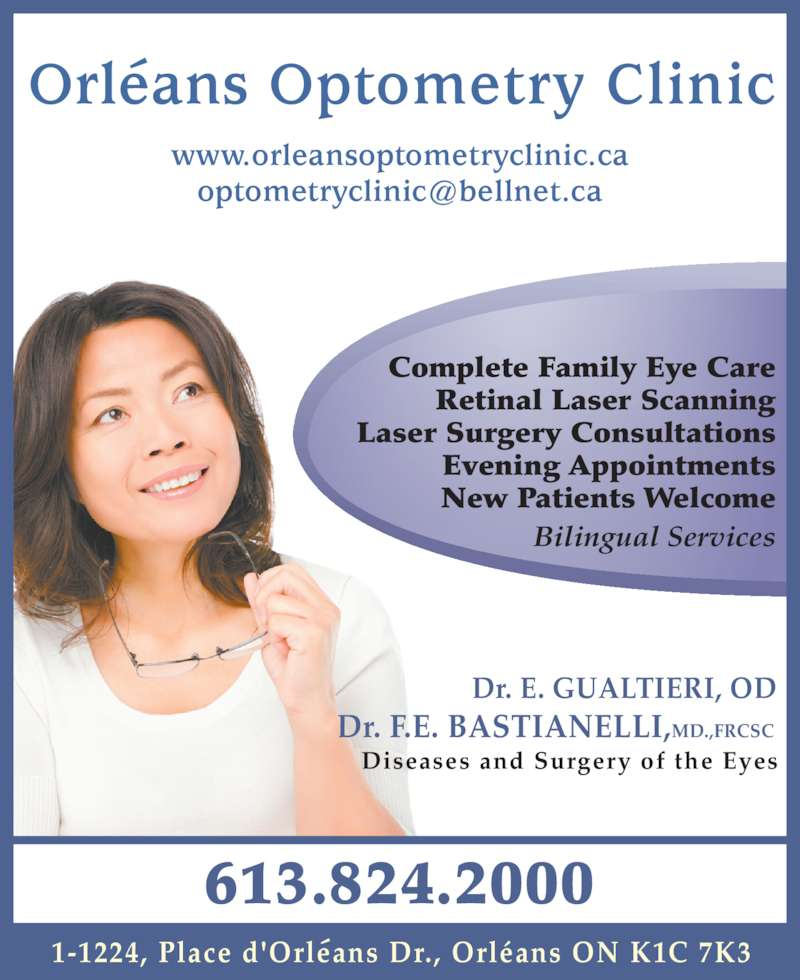 Orleans Optometry (613-824-2000) - Display Ad - 1-1224, Place d'Orleans Dr., Orléans ON K1C 7K3 Orleans Optometry Clinic www.orleansoptometryclinic.ca Dr. E. GUALTIERI, OD Dr. F.E. BASTIANELLI,MD.,FRCSC Complete Family Eye Care Retinal Laser Scanning Laser Surgery Consultations Evening Appointments New Patients Welcome Bilingual Services Diseases and Surgery of the Eyes 613.824.2000