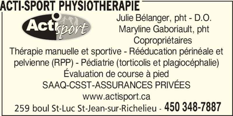 Clinique Acti-Sport (450-348-7887) - Annonce illustrée======= - 259 boul St-Luc St-Jean-sur-Richelieu - 450 348-7887 Julie Bélanger, pht - D.O. Maryline Gaboriault, pht Copropriétaires  Thérapie manuelle et sportive - Rééducation périnéale et pelvienne (RPP) - Pédiatrie (torticolis et plagiocéphalie) Évaluation de course à pied SAAQ-CSST-ASSURANCES PRIVÉES www.actisport.ca ACTI-SPORT PHYSIOTHERAPIE