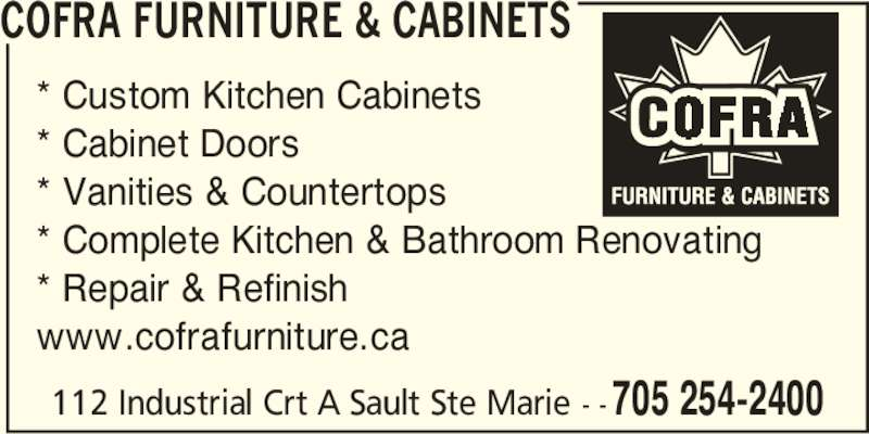 Cofra Furniture & Cabinets (705-254-2400) - Display Ad - 705 254-2400 COFRA FURNITURE & CABINETS * Custom Kitchen Cabinets * Cabinet Doors * Vanities & Countertops * Complete Kitchen & Bathroom Renovating * Repair & Refinish www.cofrafurniture.ca 112 Industrial Crt A Sault Ste Marie - -