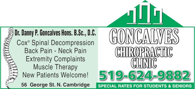 Goncalves Chiropractic Clinic (519-624-9882) - Display Ad - Extremity Complaints Muscle Therapy New Patients Welcome! Back Pain - Neck Pain SPECIAL RATES FOR STUDENTS & SENIORS 519-624-9882 56  George St. N. Cambridge Dr. Danny P. Goncalves Hons. B.Sc., D.C. Cox® Spinal Decompression