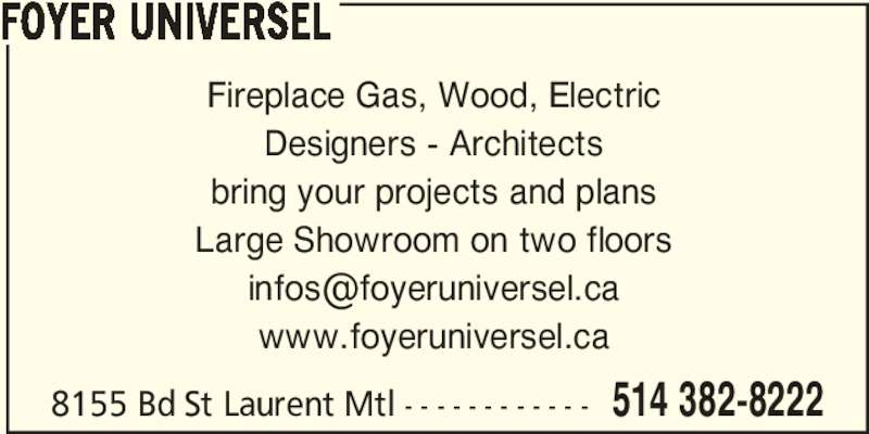Foyer Universel (514-382-8222) - Display Ad - 8155 Bd St Laurent Mtl - - - - - - - - - - - - 514 382-8222 Fireplace Gas, Wood, Electric Designers - Architects bring your projects and plans Large Showroom on two floors www.foyeruniversel.ca FOYER UNIVERSEL
